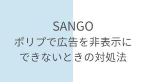 【SANGO】ポリプで広告非表示設定ができないときの対処法!